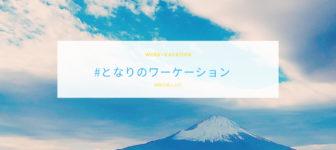 【ワーケーション完全ガイド】東京から約90分でリフレッシュ! 静岡県小山町で働き方をアップデートする方法